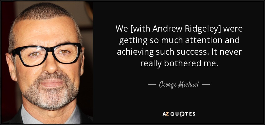 We [with Andrew Ridgeley] were getting so much attention and achieving such success. It never really bothered me. - George Michael