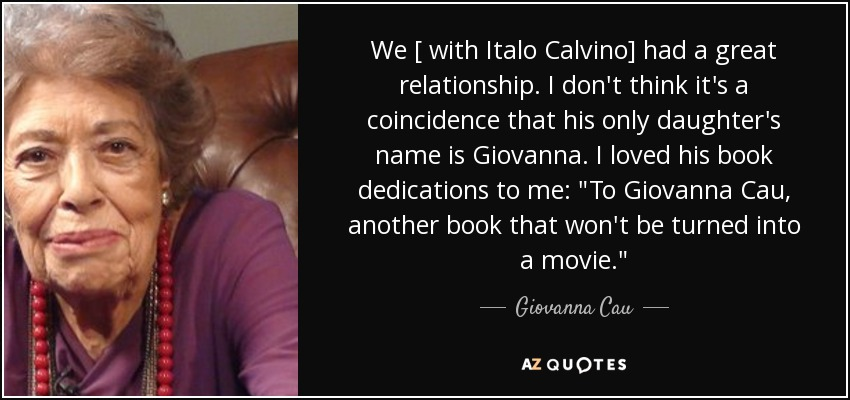We [ with Italo Calvino] had a great relationship. I don't think it's a coincidence that his only daughter's name is Giovanna. I loved his book dedications to me: