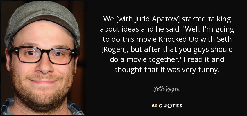 We [with Judd Apatow] started talking about ideas and he said, 'Well, I'm going to do this movie Knocked Up with Seth [Rogen], but after that you guys should do a movie together.' I read it and thought that it was very funny. - Seth Rogen