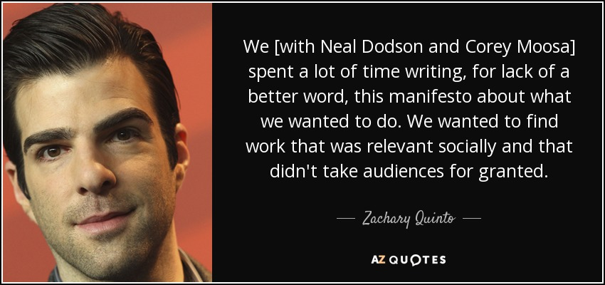 We [with Neal Dodson and Corey Moosa] spent a lot of time writing, for lack of a better word, this manifesto about what we wanted to do. We wanted to find work that was relevant socially and that didn't take audiences for granted. - Zachary Quinto