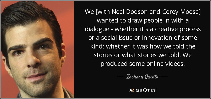 We [with Neal Dodson and Corey Moosa] wanted to draw people in with a dialogue - whether it's a creative process or a social issue or innovation of some kind; whether it was how we told the stories or what stories we told. We produced some online videos. - Zachary Quinto