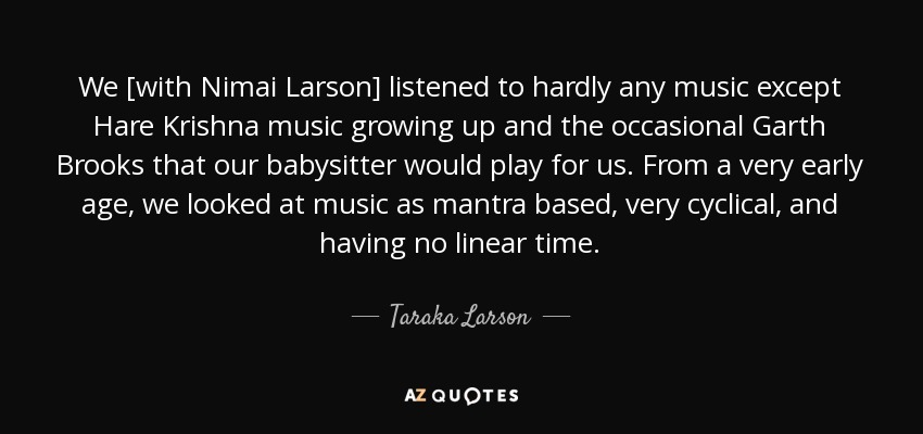 We [with Nimai Larson] listened to hardly any music except Hare Krishna music growing up and the occasional Garth Brooks that our babysitter would play for us. From a very early age, we looked at music as mantra based, very cyclical, and having no linear time. - Taraka Larson