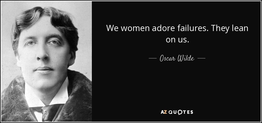 We women adore failures. They lean on us. - Oscar Wilde