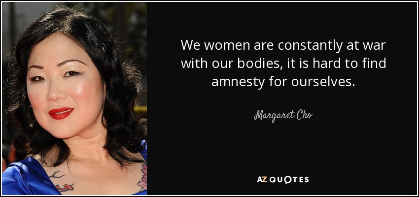 We women are constantly at war with our bodies, it is hard to find amnesty for ourselves. - Margaret Cho