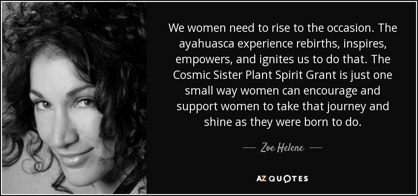 We women need to rise to the occasion. The ayahuasca experience rebirths, inspires, empowers, and ignites us to do that. The Cosmic Sister Plant Spirit Grant is just one small way women can encourage and support women to take that journey and shine as they were born to do. - Zoe Helene