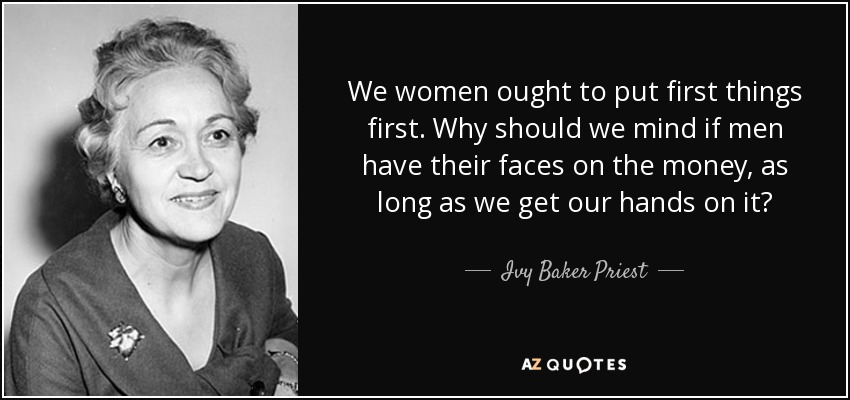 We women ought to put first things first. Why should we mind if men have their faces on the money, as long as we get our hands on it? - Ivy Baker Priest