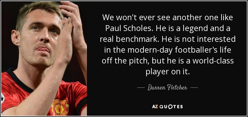 We won't ever see another one like Paul Scholes. He is a legend and a real benchmark. He is not interested in the modern-day footballer's life off the pitch, but he is a world-class player on it. - Darren Fletcher