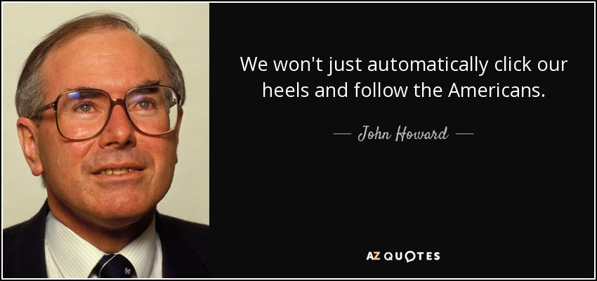 We won't just automatically click our heels and follow the Americans. - John Howard