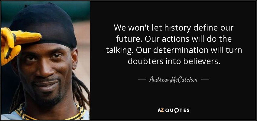 We won't let history define our future. Our actions will do the talking. Our determination will turn doubters into believers. - Andrew McCutchen