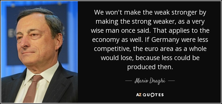 We won't make the weak stronger by making the strong weaker, as a very wise man once said. That applies to the economy as well. If Germany were less competitive, the euro area as a whole would lose, because less could be produced then. - Mario Draghi