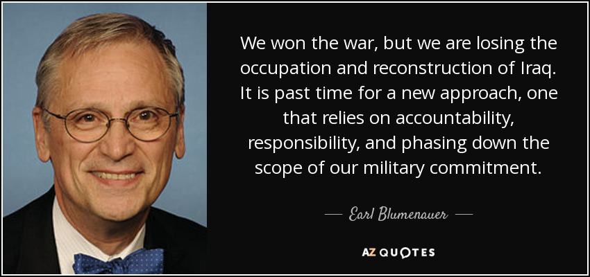 We won the war, but we are losing the occupation and reconstruction of Iraq. It is past time for a new approach, one that relies on accountability, responsibility, and phasing down the scope of our military commitment. - Earl Blumenauer