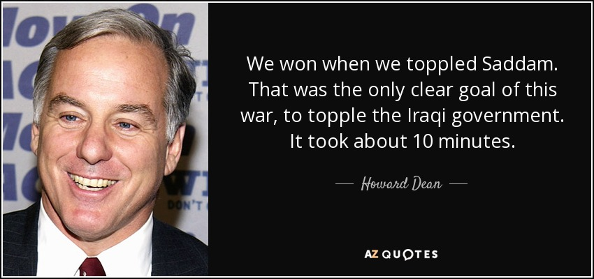 We won when we toppled Saddam. That was the only clear goal of this war, to topple the Iraqi government. It took about 10 minutes. - Howard Dean