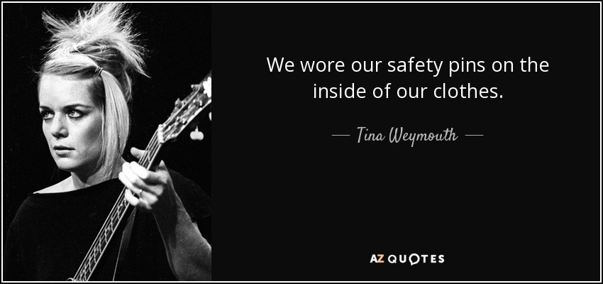 We wore our safety pins on the inside of our clothes. - Tina Weymouth