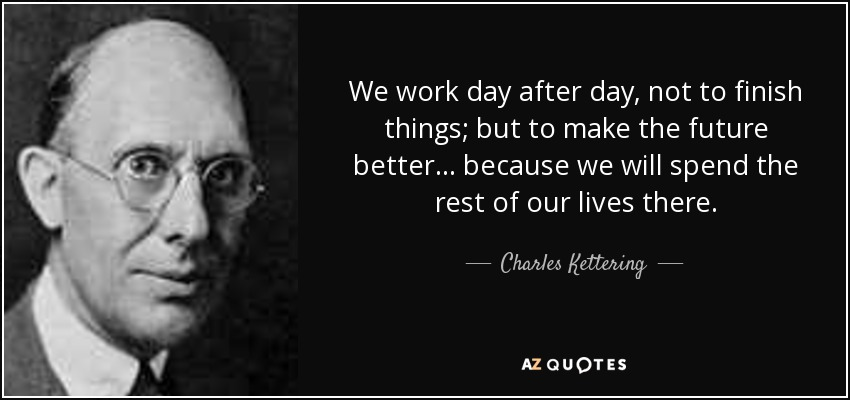 We work day after day, not to finish things; but to make the future better ... because we will spend the rest of our lives there. - Charles Kettering
