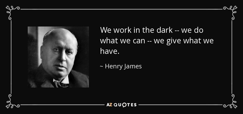 We work in the dark -- we do what we can -- we give what we have. - Henry James