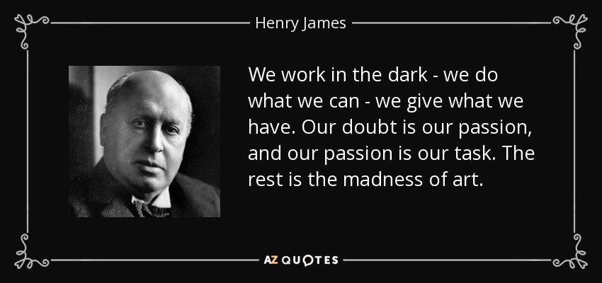 We work in the dark - we do what we can - we give what we have. Our doubt is our passion, and our passion is our task. The rest is the madness of art. - Henry James