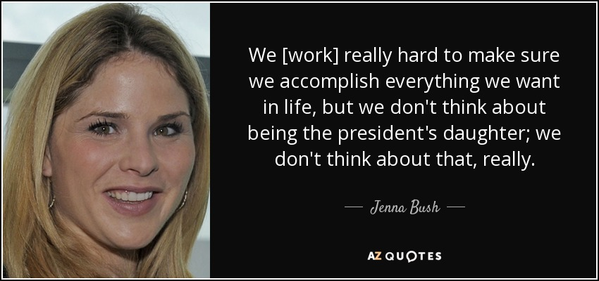 We [work] really hard to make sure we accomplish everything we want in life, but we don't think about being the president's daughter; we don't think about that, really. - Jenna Bush
