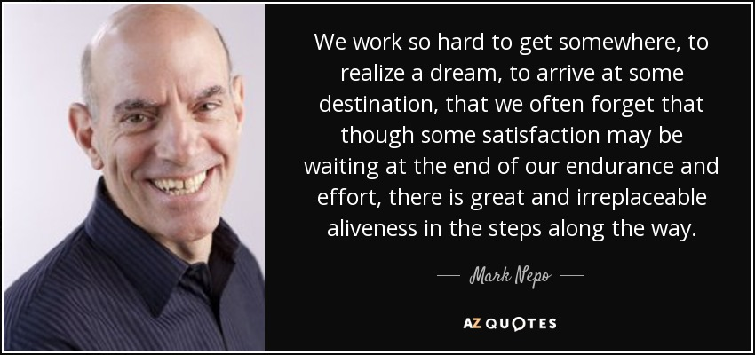 We work so hard to get somewhere, to realize a dream, to arrive at some destination, that we often forget that though some satisfaction may be waiting at the end of our endurance and effort, there is great and irreplaceable aliveness in the steps along the way. - Mark Nepo