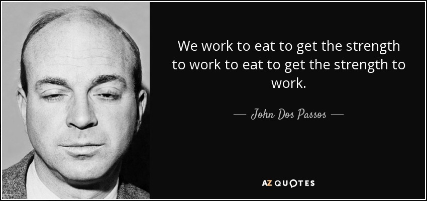 We work to eat to get the strength to work to eat to get the strength to work. - John Dos Passos