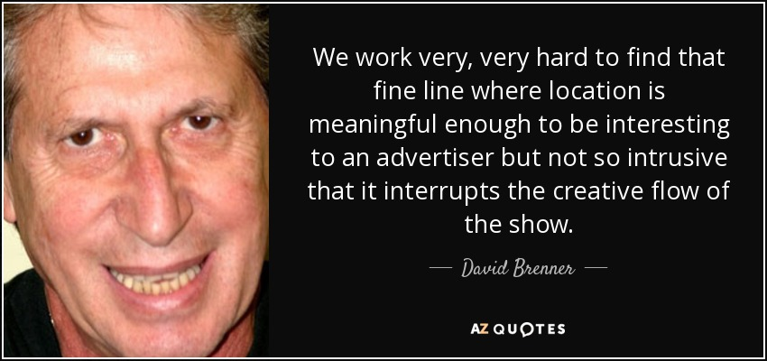 We work very, very hard to find that fine line where location is meaningful enough to be interesting to an advertiser but not so intrusive that it interrupts the creative flow of the show. - David Brenner