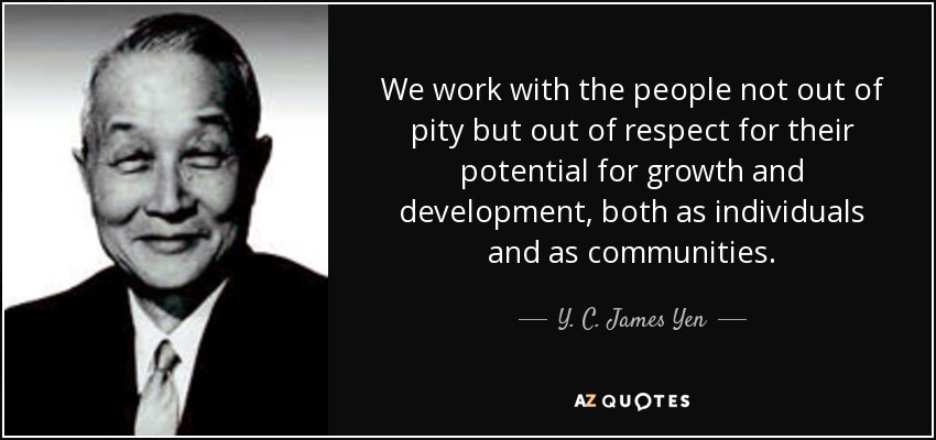 We work with the people not out of pity but out of respect for their potential for growth and development, both as individuals and as communities. - Y. C. James Yen