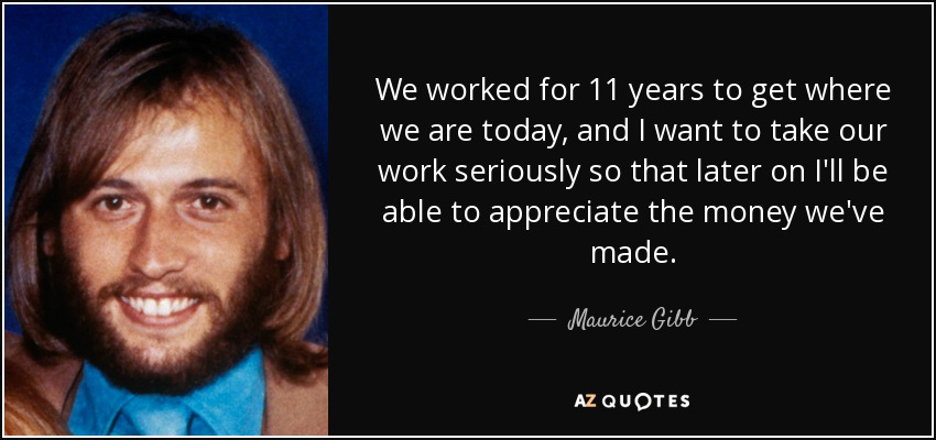 We worked for 11 years to get where we are today, and I want to take our work seriously so that later on I'll be able to appreciate the money we've made. - Maurice Gibb