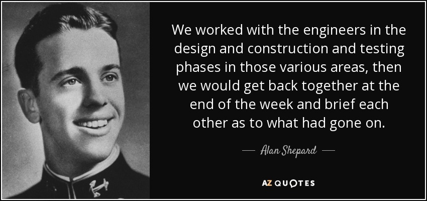 We worked with the engineers in the design and construction and testing phases in those various areas, then we would get back together at the end of the week and brief each other as to what had gone on. - Alan Shepard