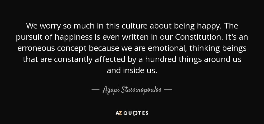 We worry so much in this culture about being happy. The pursuit of happiness is even written in our Constitution. It's an erroneous concept because we are emotional, thinking beings that are constantly affected by a hundred things around us and inside us. - Agapi Stassinopoulos