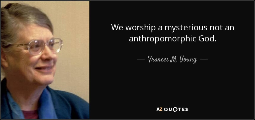 We worship a mysterious not an anthropomorphic God. - Frances M. Young