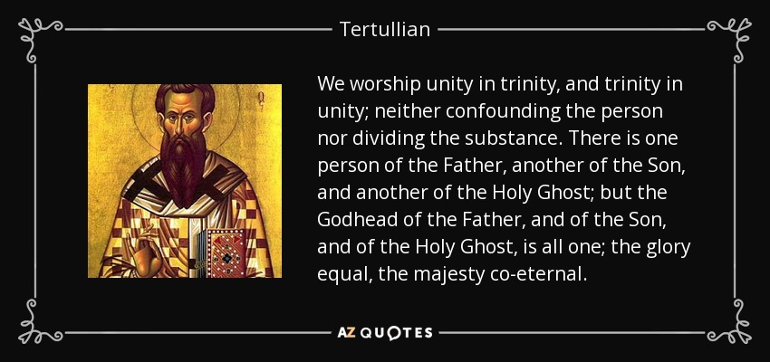 We worship unity in trinity, and trinity in unity; neither confounding the person nor dividing the substance. There is one person of the Father, another of the Son, and another of the Holy Ghost; but the Godhead of the Father, and of the Son, and of the Holy Ghost, is all one; the glory equal, the majesty co-eternal. - Tertullian