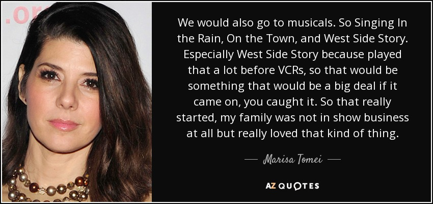 We would also go to musicals. So Singing In the Rain, On the Town, and West Side Story. Especially West Side Story because played that a lot before VCRs, so that would be something that would be a big deal if it came on, you caught it. So that really started, my family was not in show business at all but really loved that kind of thing. - Marisa Tomei