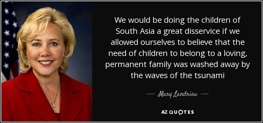 We would be doing the children of South Asia a great disservice if we allowed ourselves to believe that the need of children to belong to a loving, permanent family was washed away by the waves of the tsunami - Mary Landrieu