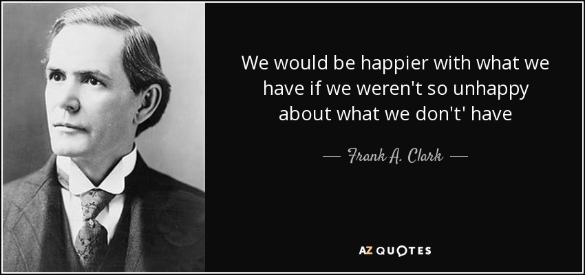 We would be happier with what we have if we weren't so unhappy about what we don't' have - Frank A. Clark