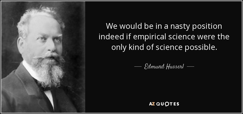 We would be in a nasty position indeed if empirical science were the only kind of science possible. - Edmund Husserl
