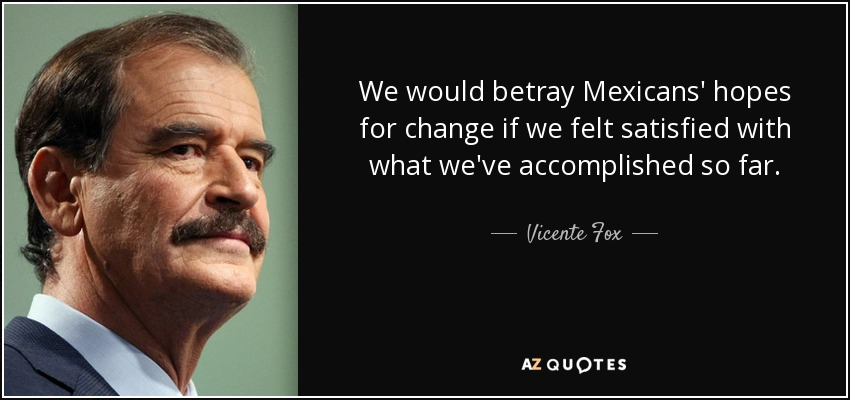 We would betray Mexicans' hopes for change if we felt satisfied with what we've accomplished so far. - Vicente Fox