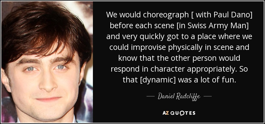We would choreograph [ with Paul Dano] before each scene [in Swiss Army Man] and very quickly got to a place where we could improvise physically in scene and know that the other person would respond in character appropriately. So that [dynamic] was a lot of fun. - Daniel Radcliffe