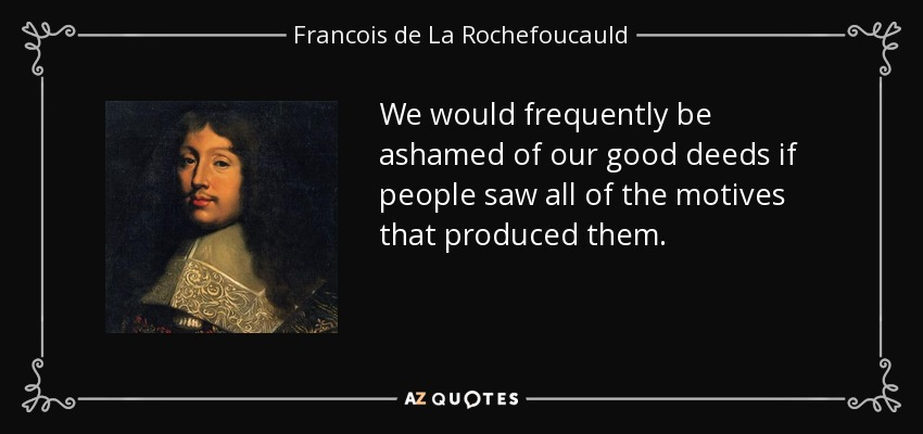 We would frequently be ashamed of our good deeds if people saw all of the motives that produced them. - Francois de La Rochefoucauld