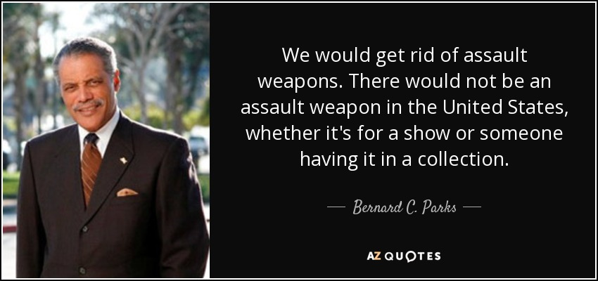 We would get rid of assault weapons. There would not be an assault weapon in the United States, whether it's for a show or someone having it in a collection. - Bernard C. Parks