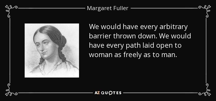We would have every arbitrary barrier thrown down. We would have every path laid open to women as freely as to men. If you ask me what offices they may fill, I reply-any. I do not care what case you put; let them be sea captains, if you will. - Margaret Fuller
