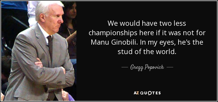 We would have two less championships here if it was not for Manu Ginobili. In my eyes, he's the stud of the world. - Gregg Popovich