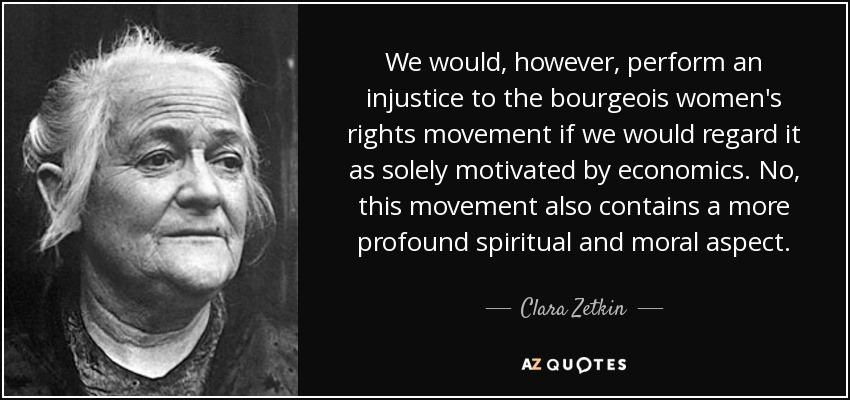 We would, however, perform an injustice to the bourgeois women's rights movement if we would regard it as solely motivated by economics. No, this movement also contains a more profound spiritual and moral aspect. - Clara Zetkin