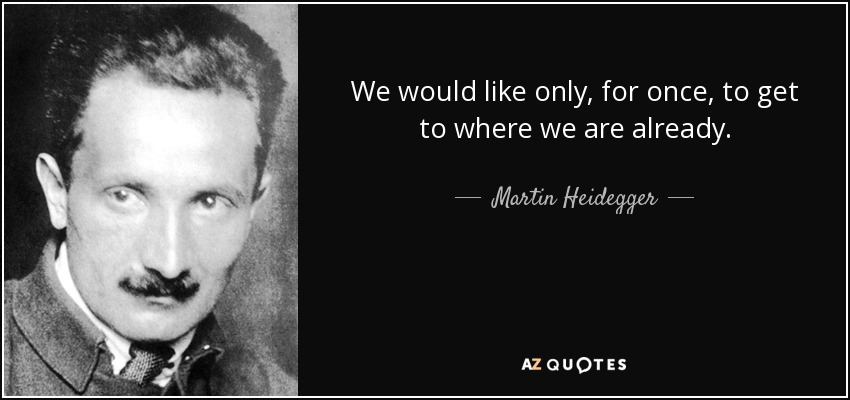 We would like only, for once, to get to where we are already. - Martin Heidegger