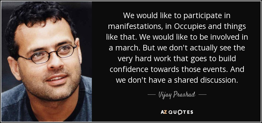 We would like to participate in manifestations, in Occupies and things like that. We would like to be involved in a march. But we don't actually see the very hard work that goes to build confidence towards those events. And we don't have a shared discussion. - Vijay Prashad