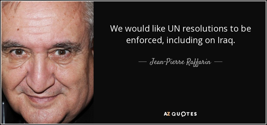 We would like UN resolutions to be enforced, including on Iraq. - Jean-Pierre Raffarin