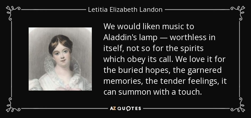We would liken music to Aladdin's lamp — worthless in itself, not so for the spirits which obey its call. We love it for the buried hopes, the garnered memories, the tender feelings, it can summon with a touch. - Letitia Elizabeth Landon