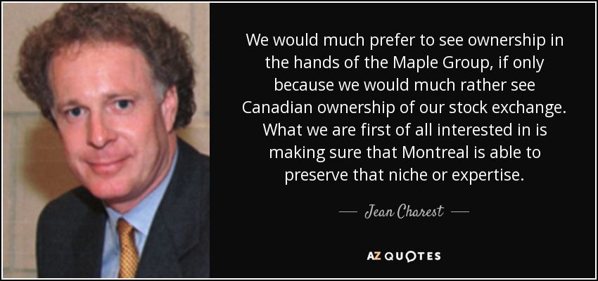 We would much prefer to see ownership in the hands of the Maple Group, if only because we would much rather see Canadian ownership of our stock exchange. What we are first of all interested in is making sure that Montreal is able to preserve that niche or expertise. - Jean Charest