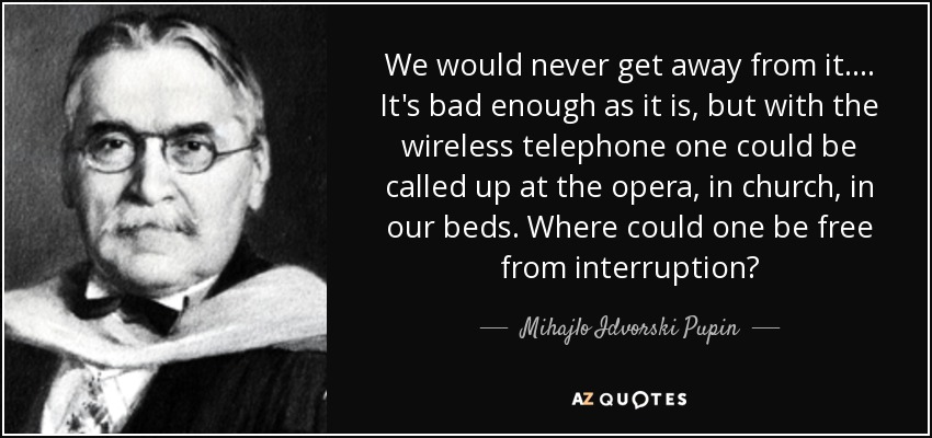 We would never get away from it. ... It's bad enough as it is, but with the wireless telephone one could be called up at the opera, in church, in our beds. Where could one be free from interruption? - Mihajlo Idvorski Pupin