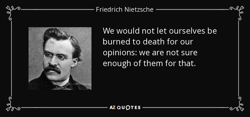 We would not let ourselves be burned to death for our opinions: we are not sure enough of them for that. - Friedrich Nietzsche