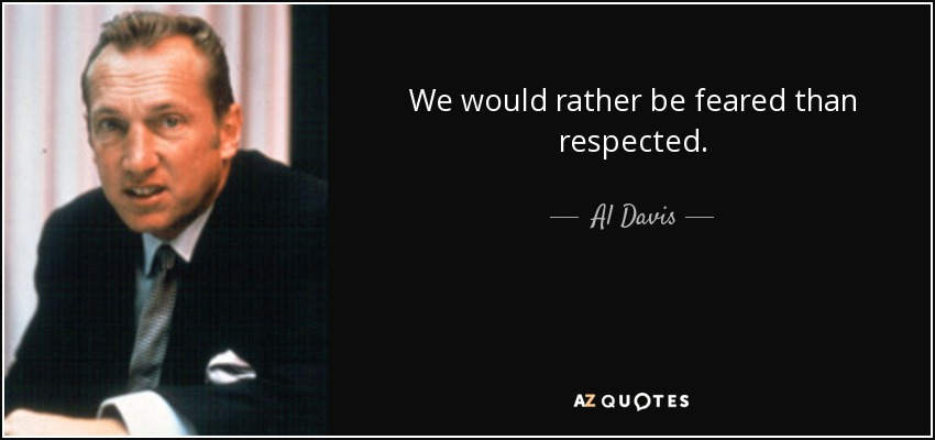 We would rather be feared than respected. - Al Davis