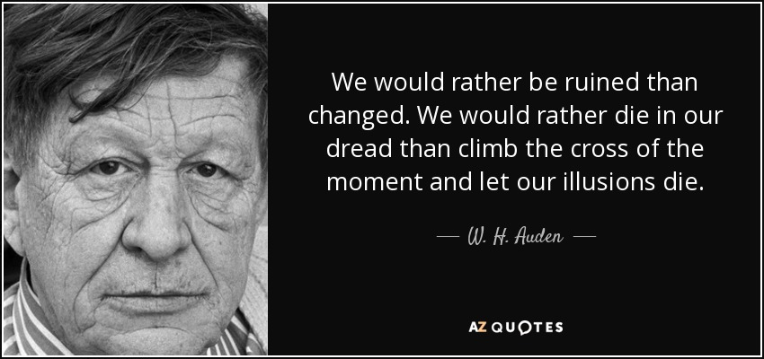 We would rather be ruined than changed. We would rather die in our dread than climb the cross of the moment and let our illusions die. - W. H. Auden